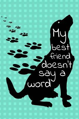 My Best Friend Doesn't Say A Word  Dog Journal