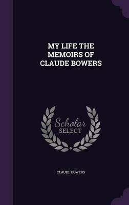 My Life the Memoirs of Claude Bowers