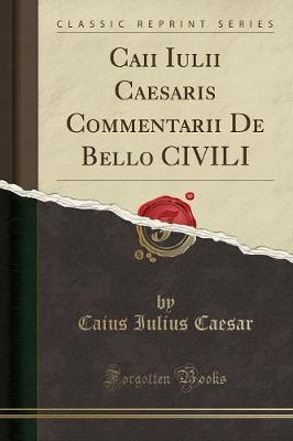 Caii Iulii Caesaris Commentarii De Bello CIVILI (Classic Reprint)