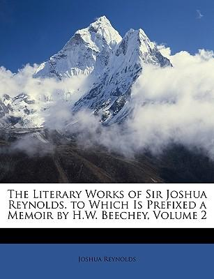 The Literary Works of Sir Joshua Reynolds. to Which Is Prefixed a Memoir by H.W. Beechey, Volume 2