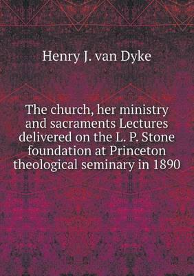 The Church, Her Ministry and Sacraments Lectures Delivered on the L. P. Stone Foundation at Princeton Theological Seminary in 1890