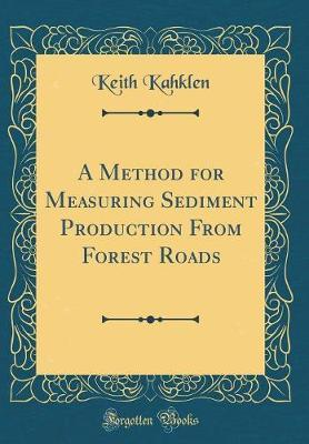 A Method for Measuring Sediment Production From Forest Roads (Classic Reprint)