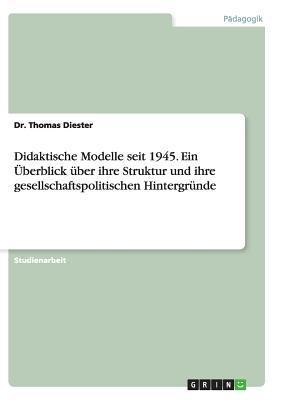 Didaktische Modelle seit 1945. Ein Überblick über ihre Struktur und ihre gesellschaftspolitischen Hintergründe
