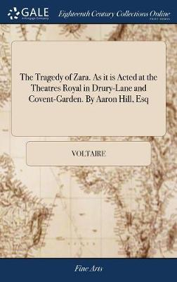 The Tragedy of Zara. as It Is Acted at the Theatres Royal in Drury-Lane and Covent-Garden. by Aaron Hill, Esq