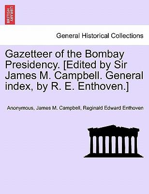 Gazetteer of the Bombay Presidency. [Edited by Sir James M. Campbell. General index, by R. E. Enthoven.] VOLUME XIX