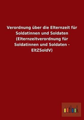 Verordnung über die Elternzeit für Soldatinnen und Soldaten (Elternzeitverordnung für Soldatinnen und Soldaten - EltZSoldV)