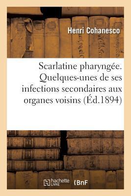 Scarlatine Pharyngee. Quelques-Unes de Ses Infections Secondaires aux Organes Voisins
