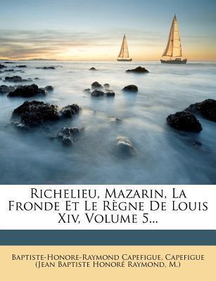 Richelieu, Mazarin, La Fronde Et Le Regne de Louis XIV, Volume 5...