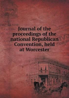 Journal of the Proceedings of the National Republican Convention, Held at Worcester