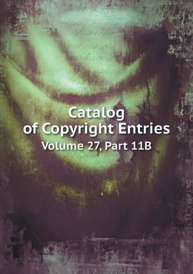 Catalog of Copyright Entries Volume 27, Part 11b