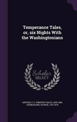 Temperance Tales, Or, Six Nights with the Washingtonians