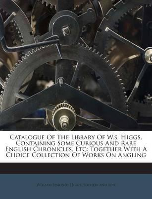 Catalogue of the Library of W.S. Higgs, Containing Some Curious and Rare English Chronicles, Etc