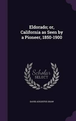 Eldorado; Or, California as Seen by a Pioneer, 1850-1900