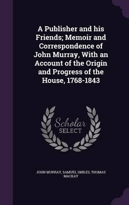 A Publisher and His Friends; Memoir and Correspondence of John Murray, with an Account of the Origin and Progress of the House, 1768-1843