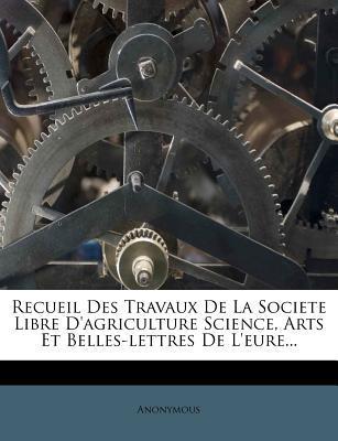 Recueil Des Travaux de La Societe Libre D'Agriculture Science, Arts Et Belles-Lettres de L'Eure...
