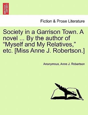 Society in a Garrison Town. A novel ... By the author of Myself and My Relatives, etc. [Miss Anne J. Robertson.] Vol. III.