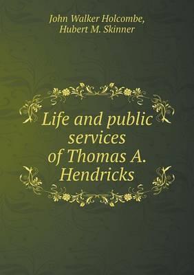 Life and Public Services of Thomas A. Hendricks