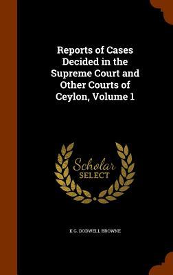Reports of Cases Decided in the Supreme Court and Other Courts of Ceylon, Volume 1
