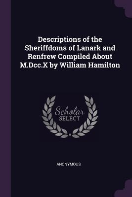 Descriptions of the Sheriffdoms of Lanark and Renfrew Compiled about M.DCC.X by William Hamilton