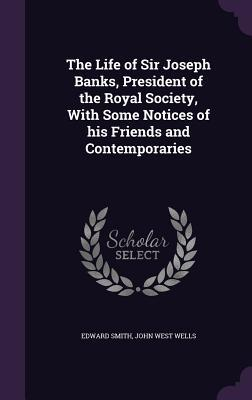 The Life of Sir Joseph Banks, President of the Royal Society, with Some Notices of His Friends and Contemporaries