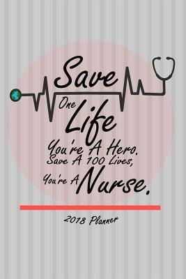 2018 Planner Save One Life You're A Hero. Save A 100 Lives, You're A Nurse.