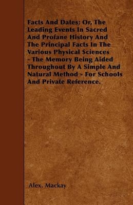 Facts And Dates; Or, The Leading Events In Sacred And Profane History And The Principal Facts In The Various Physical Sciences - The Memory Being ... Method - For Schools And Private Reference