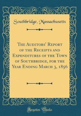 The Auditors' Report of the Receipts and Expenditures of the Town of Southbridge, for the Year Ending March 3, 1856 (Classic Reprint)