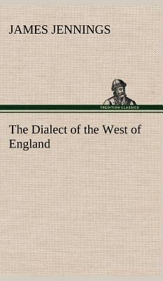 The Dialect of the West of England; Particularly Somersetshire