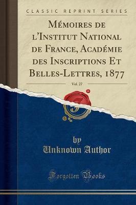 Mémoires de l'Institut National de France, Académie des Inscriptions Et Belles-Lettres, 1877, Vol. 27 (Classic Reprint)