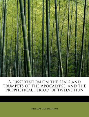 A dissertation on the seals and trumpets of the Apocalypse, and the prophetical period of twelve hun