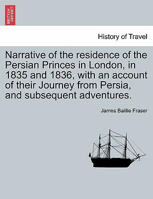 Narrative of the residence of the Persian Princes in London, in 1835 and 1836, with an account of their Journey from Persia, and subsequent adventures