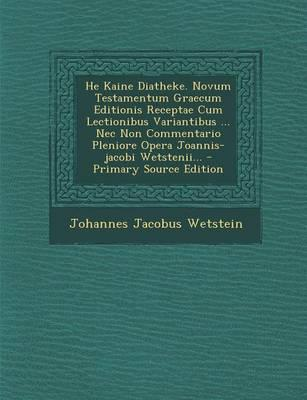 He Kaine Diatheke. Novum Testamentum Graecum Editionis Receptae Cum Lectionibus Variantibus ... NEC Non Commentario Pleniore Opera Joannis-Jacobi Wetstenii... - Primary Source Edition