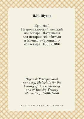 Bryansk Petropavlovsk Nunnery. Materials for the History of This Monastery and of Eletsky Trinity Monastery. 1836-1886