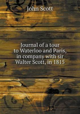 Journal of a Tour to Waterloo and Paris, in Company with Sir Walter Scott, in 1815
