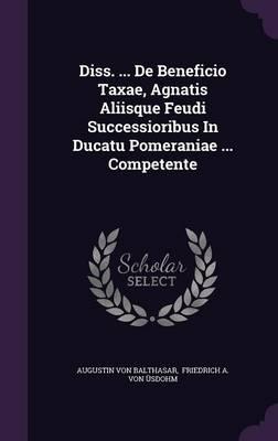 Diss. ... de Beneficio Taxae, Agnatis Aliisque Feudi Successioribus in Ducatu Pomeraniae ... Competente