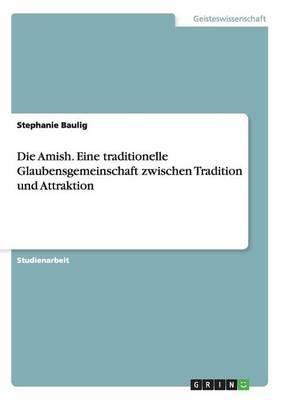 Die Amish. Eine traditionelle Glaubensgemeinschaft  zwischen Tradition und Attraktion