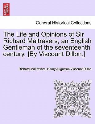 The Life and Opinions of Sir Richard Maltravers, an English Gentleman of the seventeenth century. [By Viscount Dillon.]