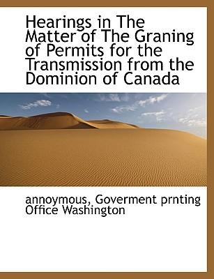Hearings in The Matter of The Graning of Permits for the Transmission from the Dominion of Canada