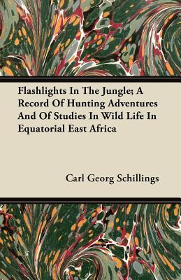 Flashlights In The Jungle; A Record Of Hunting Adventures And Of Studies In Wild Life In Equatorial East Africa