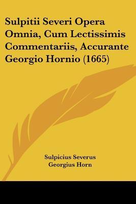 Sulpitii Severi Opera Omnia, Cum Lectissimis Commentariis, Accurante Georgio Hornio (1665)