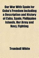 Our War with Spain for Cuba's Freedom Including a Description and History of Cuba, Spain, Philippine Islands, Our Army and Navy, Fighting