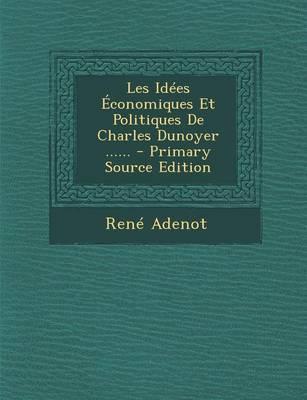 Les Idees Economiques Et Politiques de Charles Dunoyer