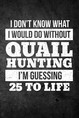 I Don't Know What I Would Do Without Quail Hunting I'm Guessing 25 To Life