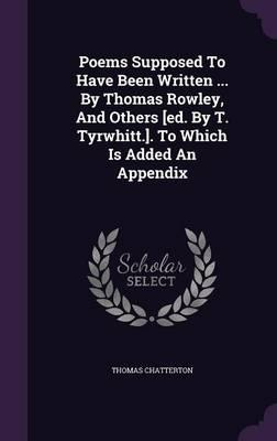 Poems Supposed to Have Been Written ... by Thomas Rowley, and Others [Ed. by T. Tyrwhitt.]. to Which Is Added an Appendix