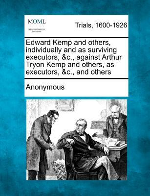 Edward Kemp and Others, Individually and as Surviving Executors, &C., Against Arthur Tryon Kemp and Others, as Executors, &C., and Others