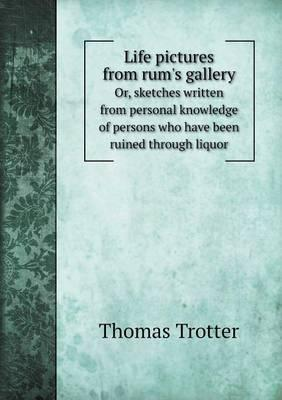 Life Pictures from Rum's Gallery Or, Sketches Written from Personal Knowledge of Persons Who Have Been Ruined Through Liquor
