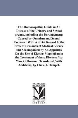 The Homoeopathic Guide in All Disease of the Urinary and Sexual organs, including the Derangements Caused by Onanism and Sexual Excesses, With A Strict Regard to the Present Demands of Medical Science