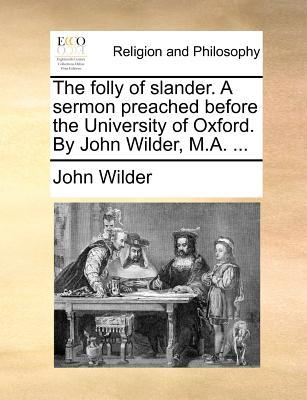 The Folly of Slander. a Sermon Preached Before the University of Oxford. by John Wilder, M.A.