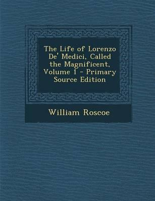 The Life of Lorenzo de' Medici, Called the Magnificent, Volume 1