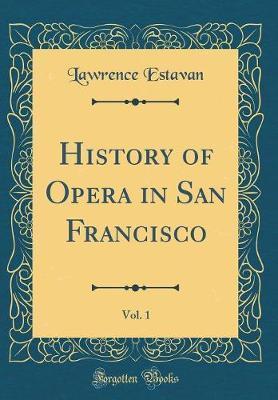 History of Opera in San Francisco, Vol. 1 (Classic Reprint)